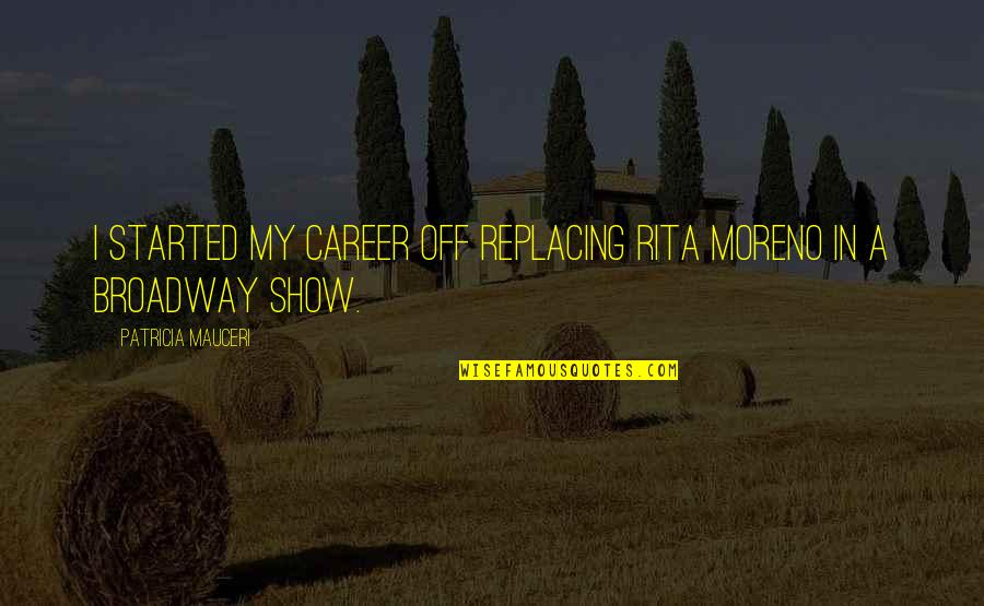 Never Met Someone Like You Before Quotes By Patricia Mauceri: I started my career off replacing Rita Moreno
