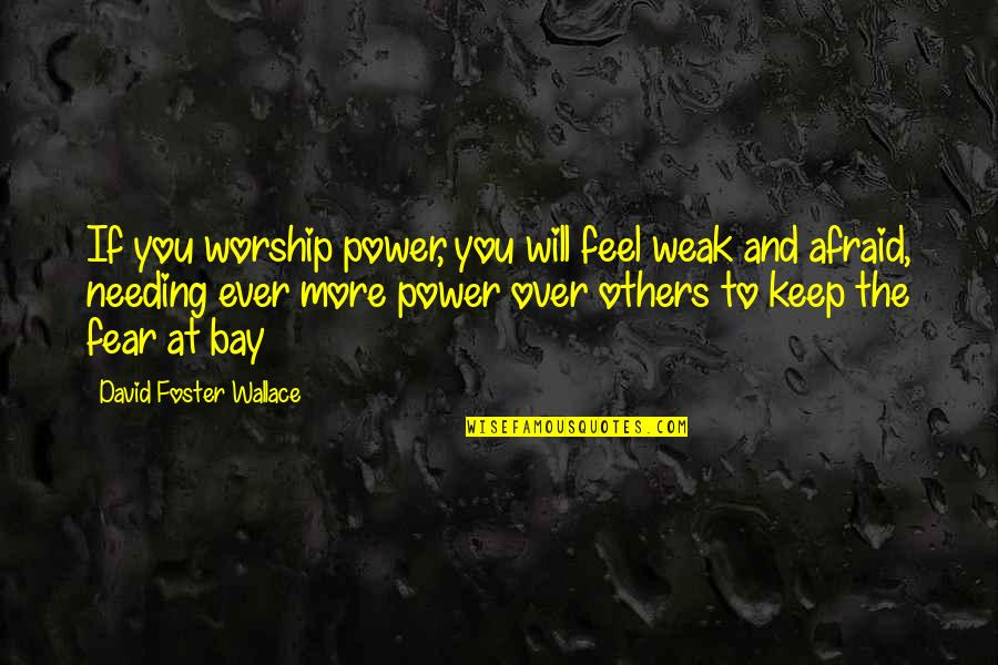 Never Mind What Others Say Quotes By David Foster Wallace: If you worship power, you will feel weak