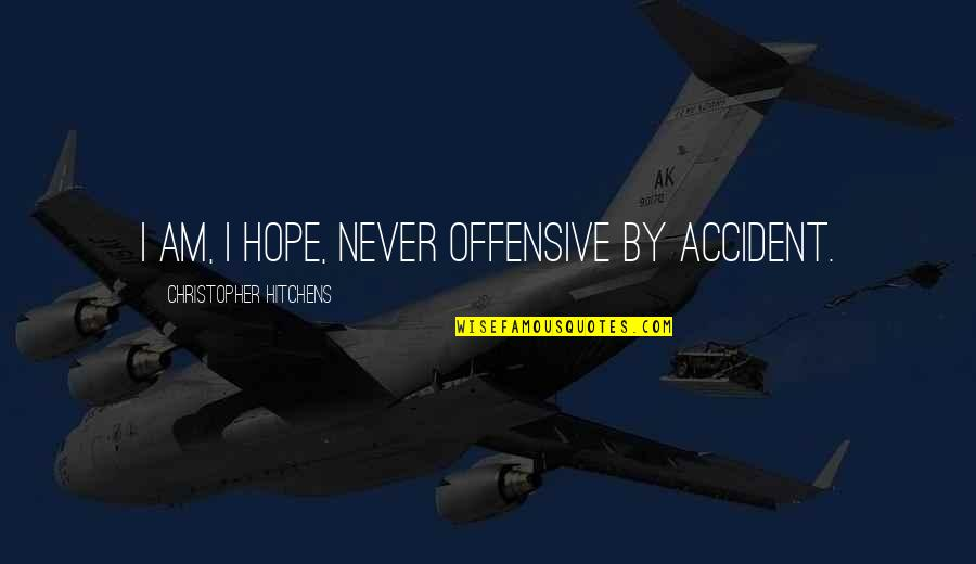 Never Repeat The Past Quotes By Christopher Hitchens: I am, I hope, never offensive by accident.