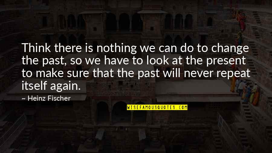 Never Repeat The Past Quotes By Heinz Fischer: Think there is nothing we can do to