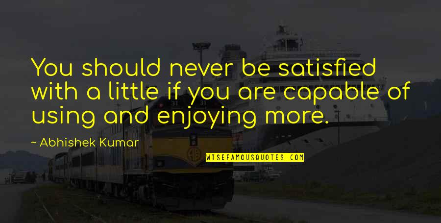 Never Satisfied Quotes By Abhishek Kumar: You should never be satisfied with a little