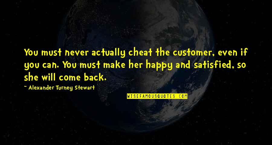 Never Satisfied Quotes By Alexander Turney Stewart: You must never actually cheat the customer, even