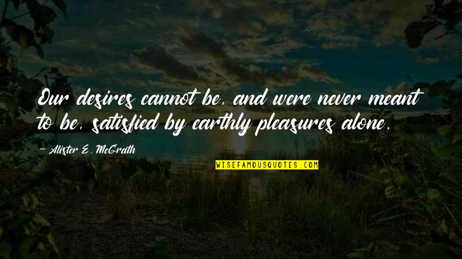 Never Satisfied Quotes By Alister E. McGrath: Our desires cannot be, and were never meant