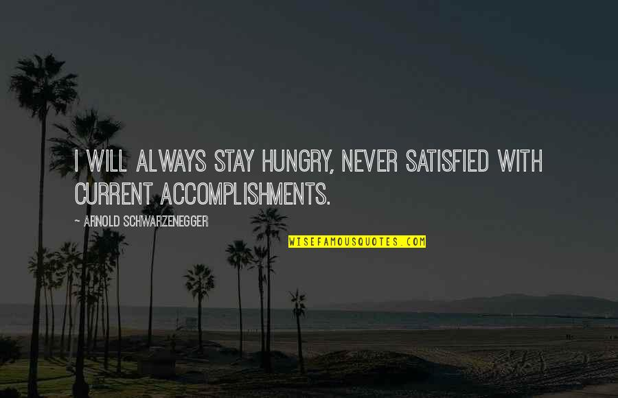 Never Satisfied Quotes By Arnold Schwarzenegger: I will always stay hungry, never satisfied with