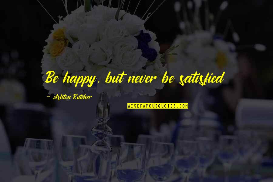 Never Satisfied Quotes By Ashton Kutcher: Be happy, but never be satisfied