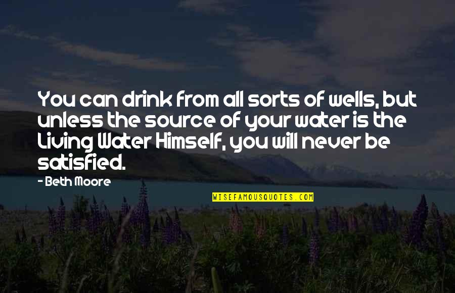 Never Satisfied Quotes By Beth Moore: You can drink from all sorts of wells,