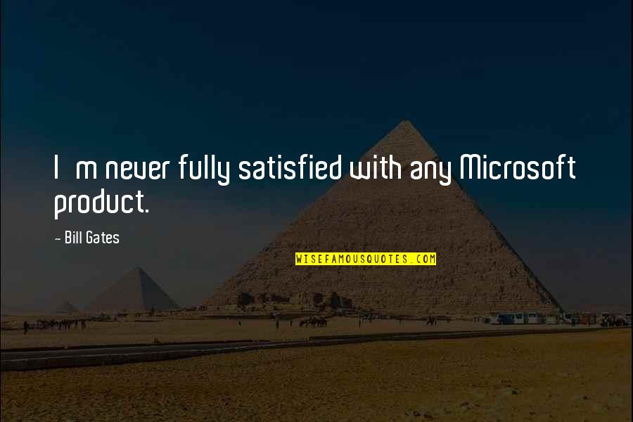 Never Satisfied Quotes By Bill Gates: I'm never fully satisfied with any Microsoft product.