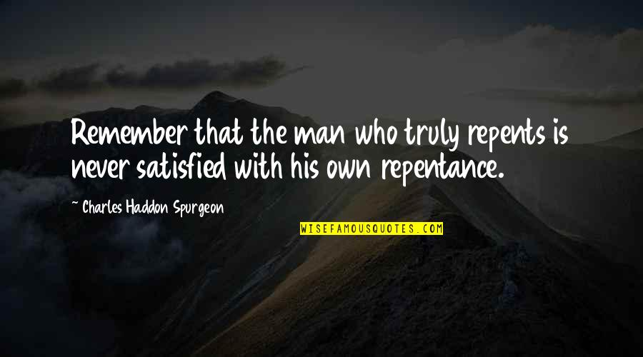 Never Satisfied Quotes By Charles Haddon Spurgeon: Remember that the man who truly repents is