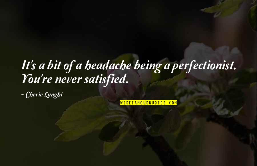Never Satisfied Quotes By Cherie Lunghi: It's a bit of a headache being a