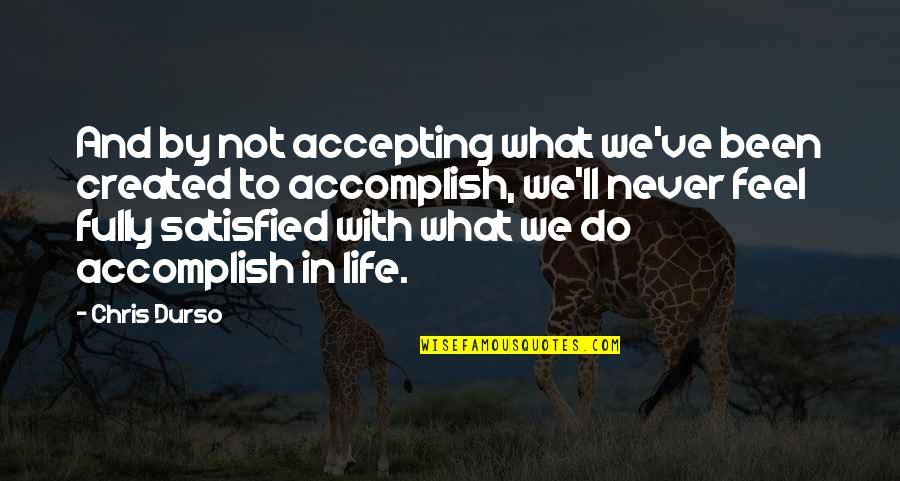 Never Satisfied Quotes By Chris Durso: And by not accepting what we've been created