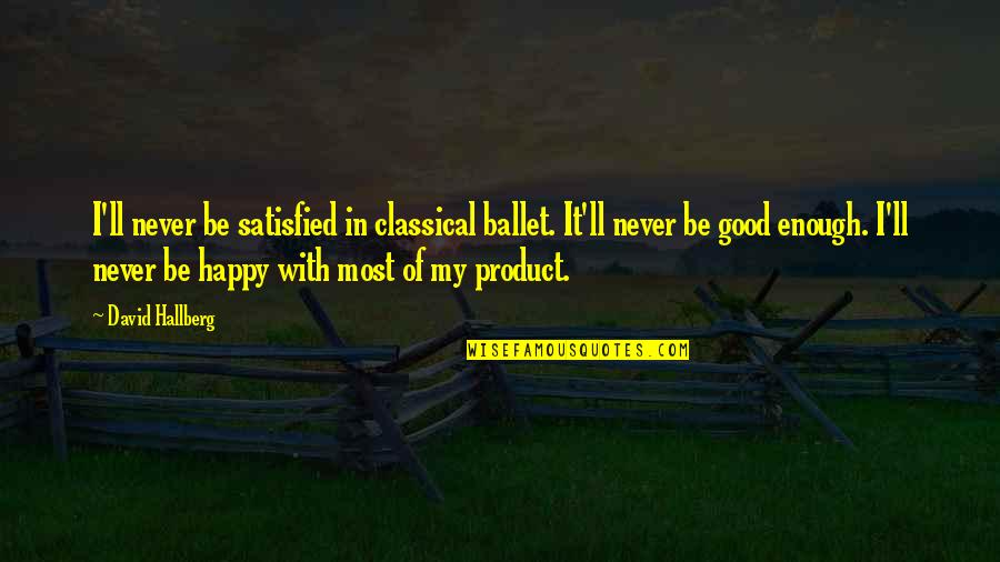 Never Satisfied Quotes By David Hallberg: I'll never be satisfied in classical ballet. It'll