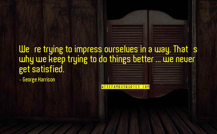 Never Satisfied Quotes By George Harrison: We're trying to impress ourselves in a way.