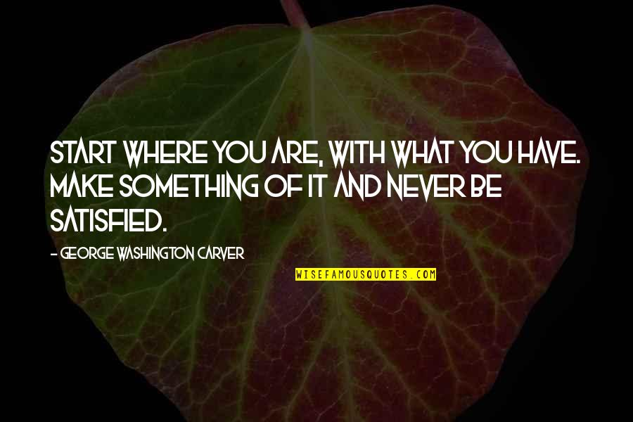 Never Satisfied Quotes By George Washington Carver: Start where you are, with what you have.