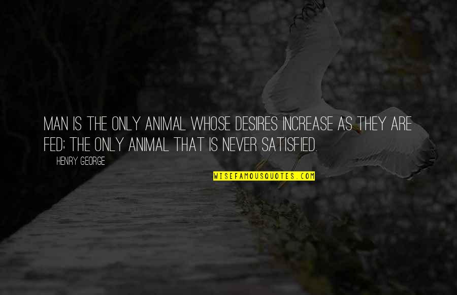 Never Satisfied Quotes By Henry George: Man is the only animal whose desires increase