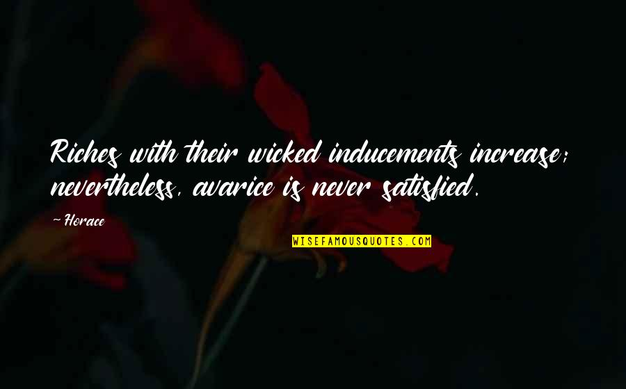 Never Satisfied Quotes By Horace: Riches with their wicked inducements increase; nevertheless, avarice
