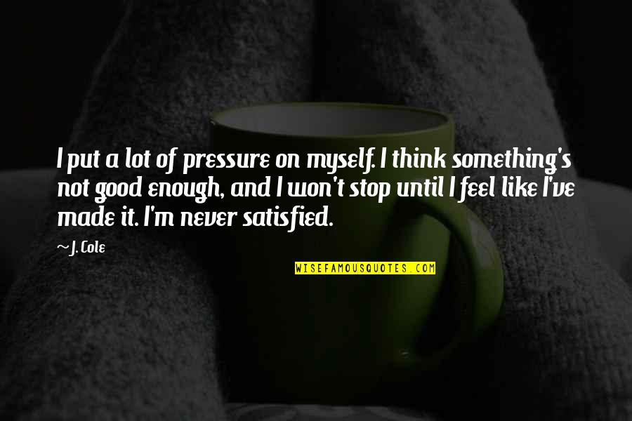 Never Satisfied Quotes By J. Cole: I put a lot of pressure on myself.