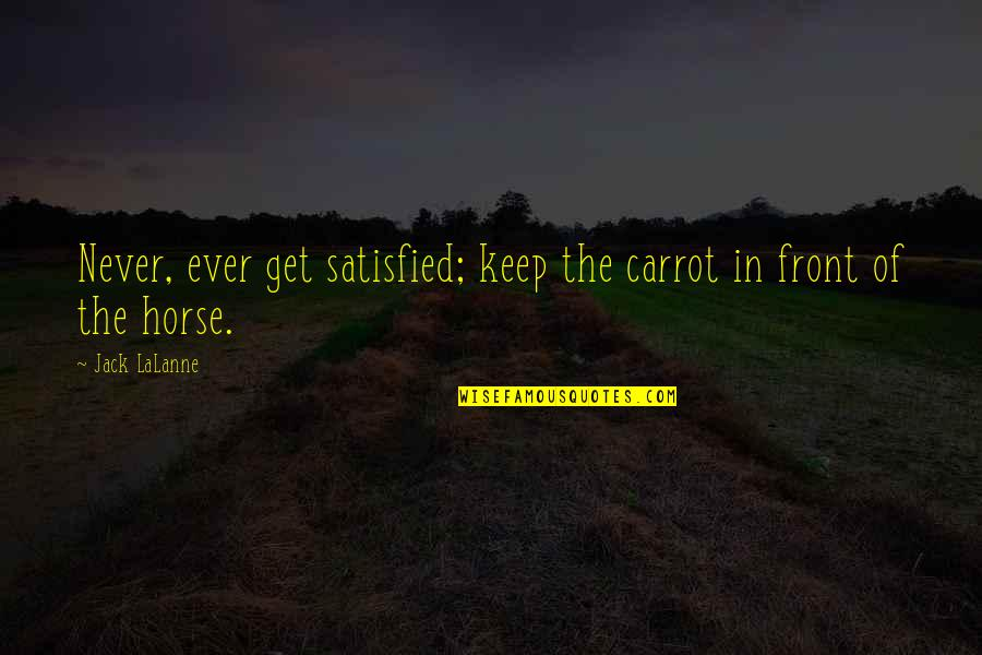 Never Satisfied Quotes By Jack LaLanne: Never, ever get satisfied; keep the carrot in