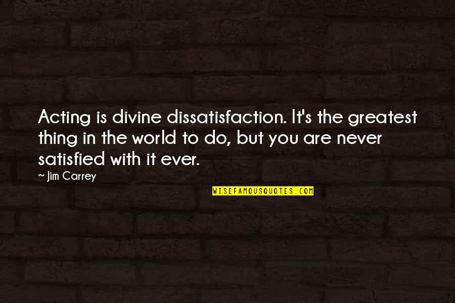 Never Satisfied Quotes By Jim Carrey: Acting is divine dissatisfaction. It's the greatest thing