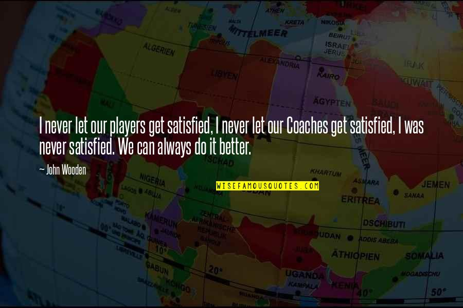 Never Satisfied Quotes By John Wooden: I never let our players get satisfied, I