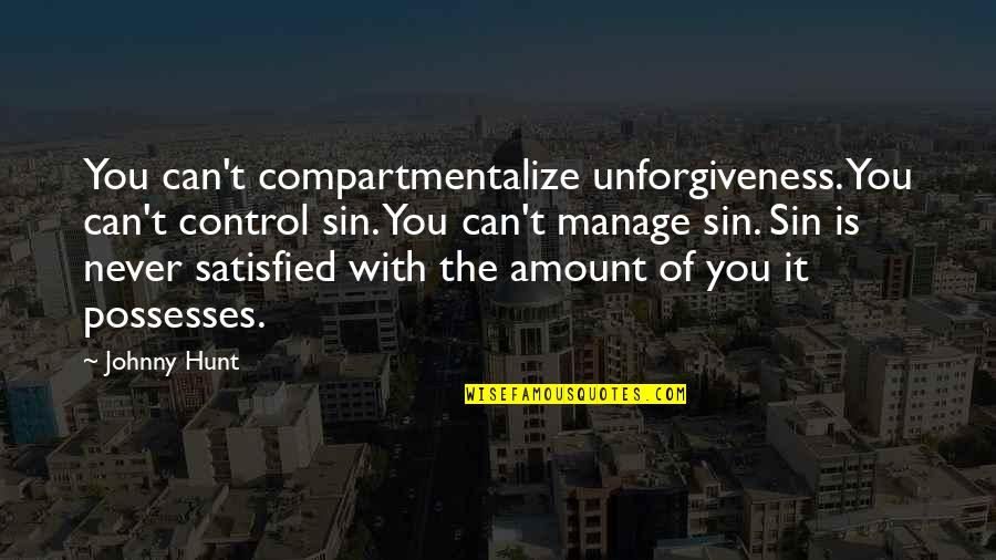 Never Satisfied Quotes By Johnny Hunt: You can't compartmentalize unforgiveness. You can't control sin.