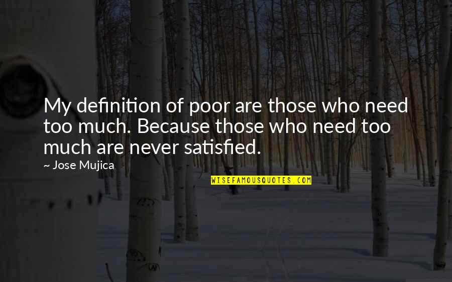 Never Satisfied Quotes By Jose Mujica: My definition of poor are those who need