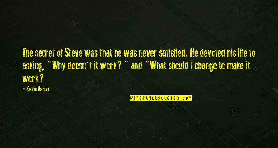 Never Satisfied Quotes By Kevin Ashton: The secret of Steve was that he was