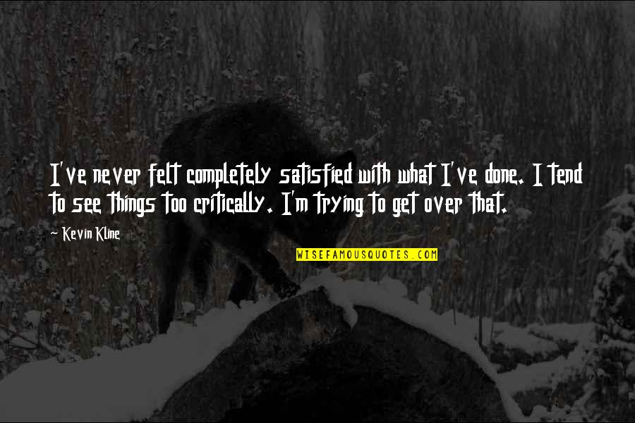 Never Satisfied Quotes By Kevin Kline: I've never felt completely satisfied with what I've