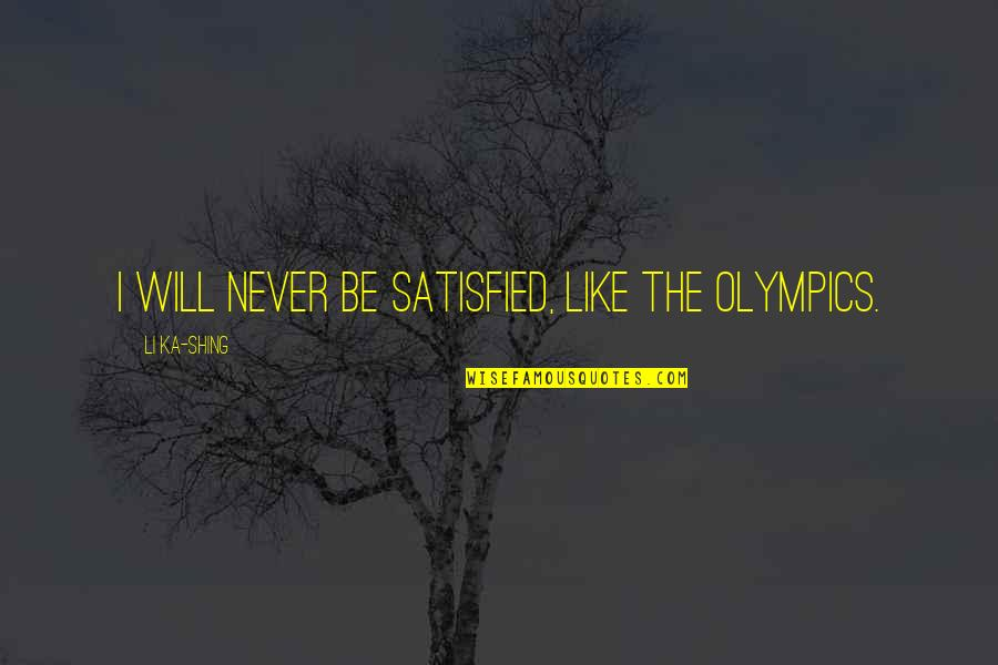 Never Satisfied Quotes By Li Ka-shing: I will never be satisfied, like the Olympics.