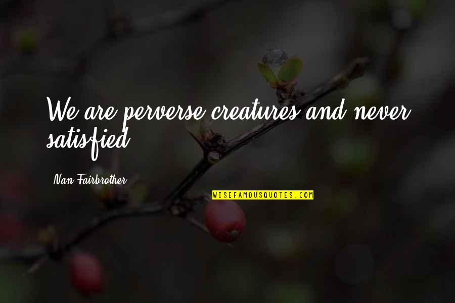 Never Satisfied Quotes By Nan Fairbrother: We are perverse creatures and never satisfied.