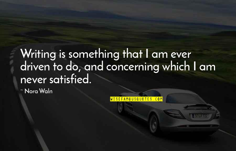 Never Satisfied Quotes By Nora Waln: Writing is something that I am ever driven