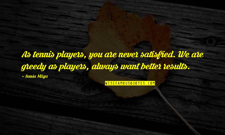Never Satisfied Quotes By Sania Mirza: As tennis players, you are never satisfied. We