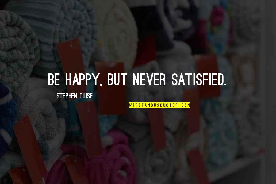 Never Satisfied Quotes By Stephen Guise: Be happy, but never satisfied.
