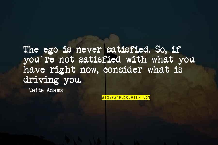 Never Satisfied Quotes By Taite Adams: The ego is never satisfied. So, if you're