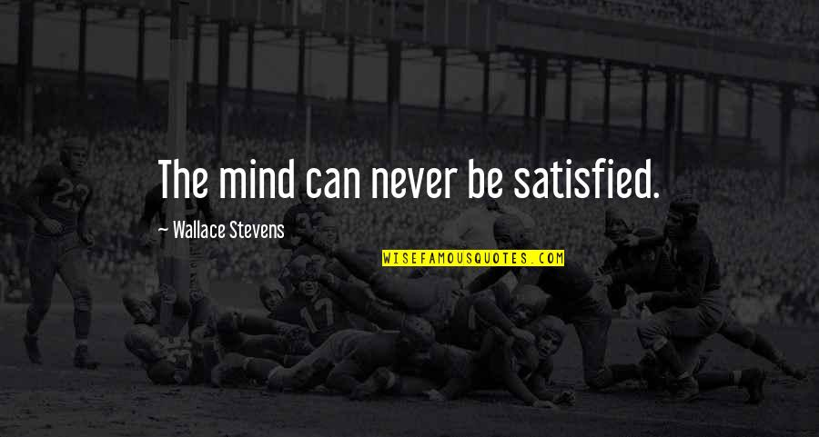 Never Satisfied Quotes By Wallace Stevens: The mind can never be satisfied.