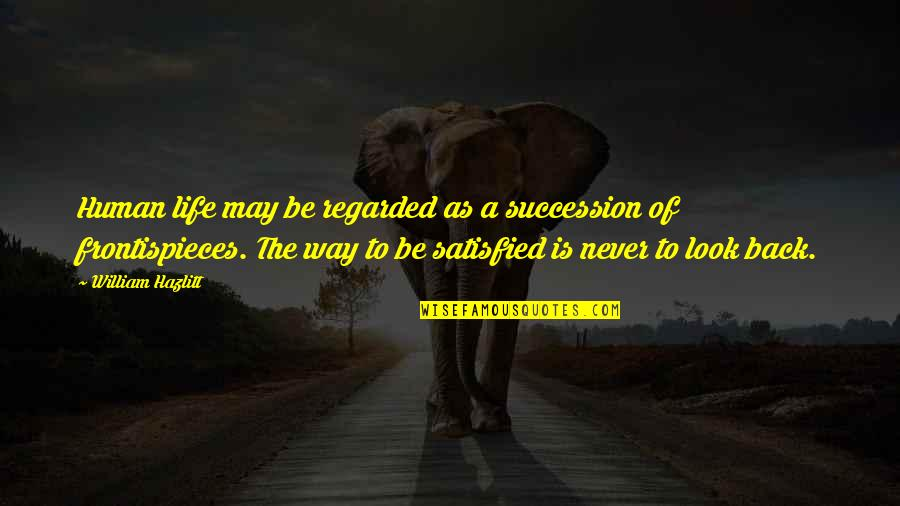 Never Satisfied Quotes By William Hazlitt: Human life may be regarded as a succession