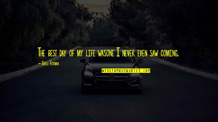 Never Saw It Coming Quotes By Gayle Forman: The best day of my life wasone I