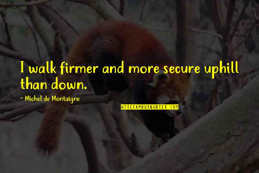 Never Saw It Coming Quotes By Michel De Montaigne: I walk firmer and more secure uphill than