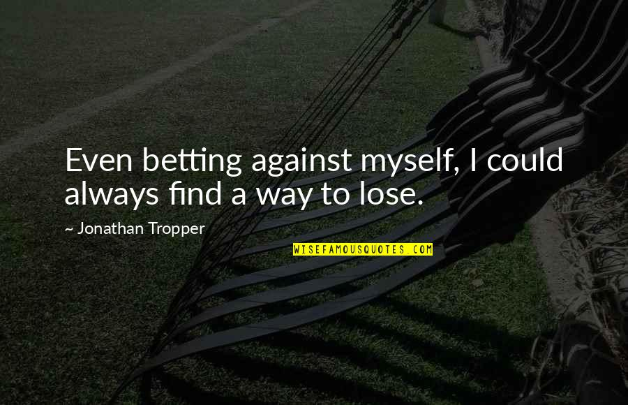 Never Say Goodbye Friends Quotes By Jonathan Tropper: Even betting against myself, I could always find