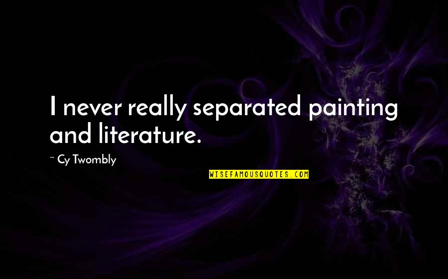 Never Separated Quotes By Cy Twombly: I never really separated painting and literature.