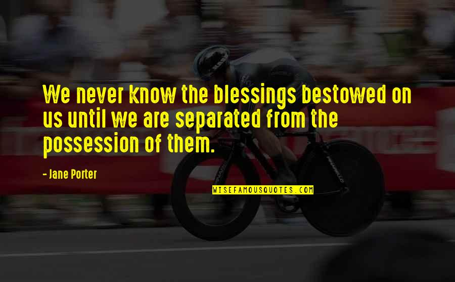 Never Separated Quotes By Jane Porter: We never know the blessings bestowed on us