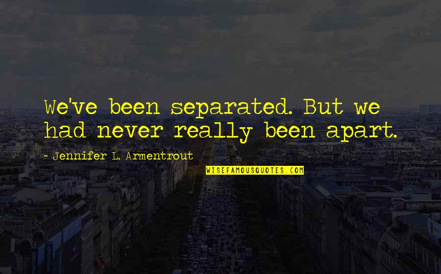Never Separated Quotes By Jennifer L. Armentrout: We've been separated. But we had never really