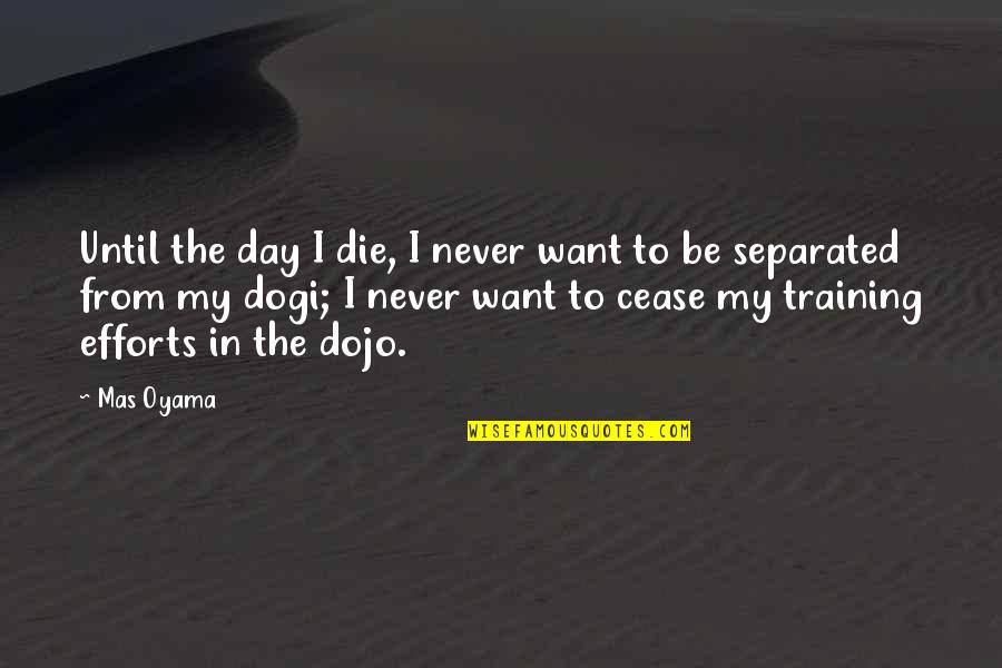 Never Separated Quotes By Mas Oyama: Until the day I die, I never want