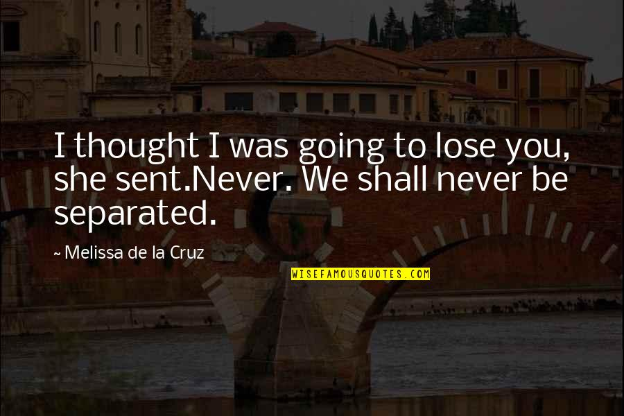 Never Separated Quotes By Melissa De La Cruz: I thought I was going to lose you,