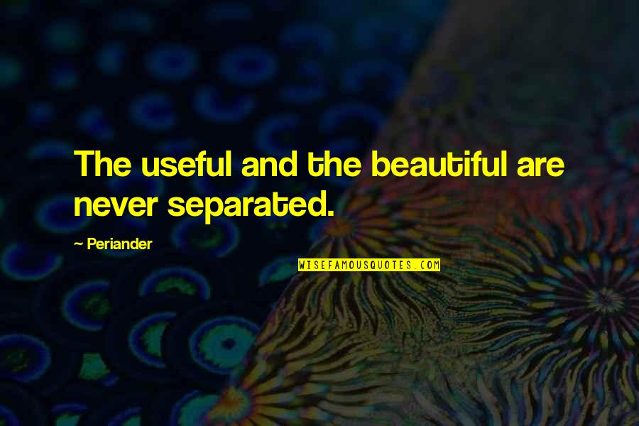 Never Separated Quotes By Periander: The useful and the beautiful are never separated.