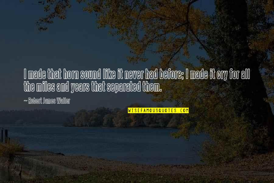 Never Separated Quotes By Robert James Waller: I made that horn sound like it never