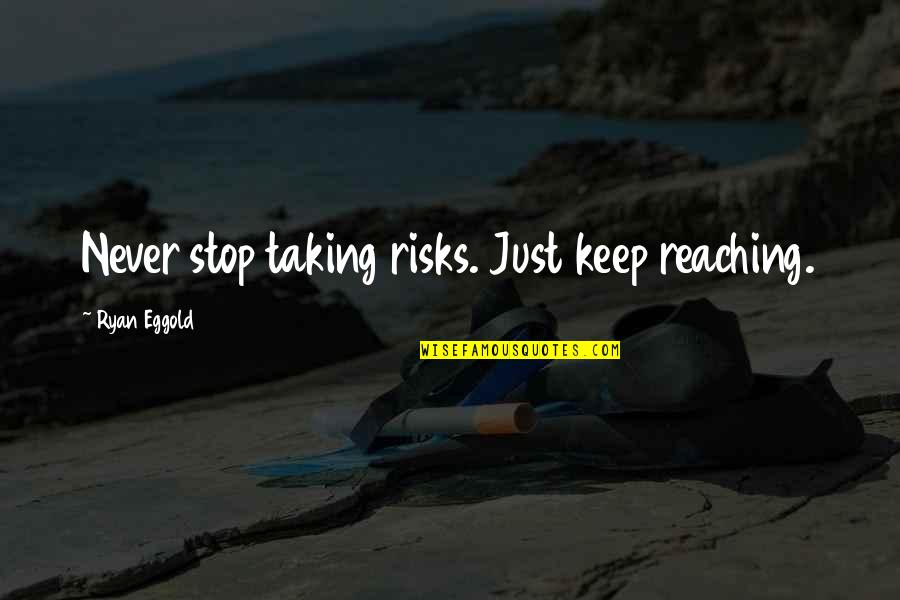 Never Taking Risks Quotes By Ryan Eggold: Never stop taking risks. Just keep reaching.