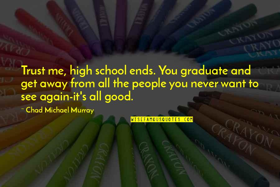 Never Trust Again Quotes By Chad Michael Murray: Trust me, high school ends. You graduate and