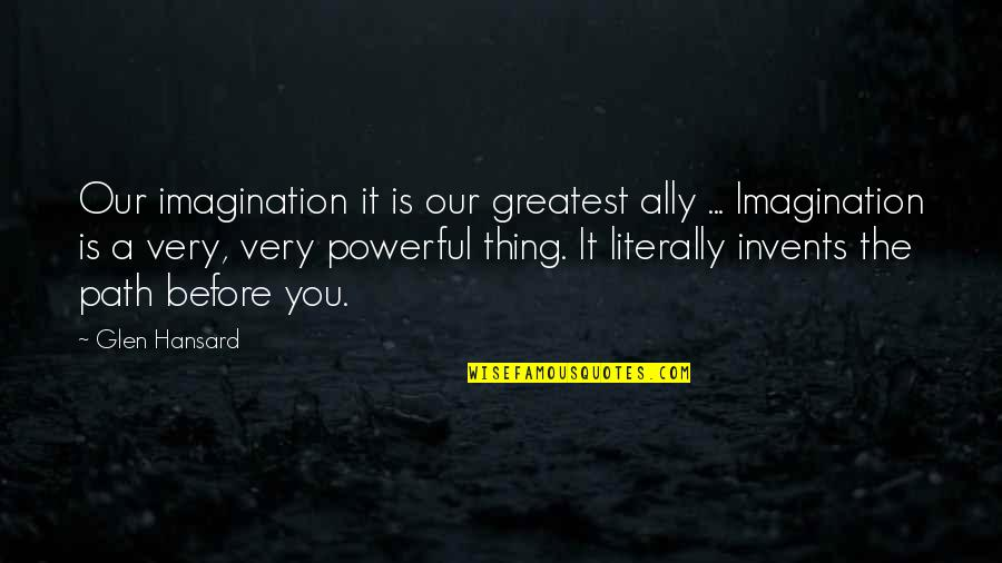 Never Trust Anyone But Yourself Quotes By Glen Hansard: Our imagination it is our greatest ally ...