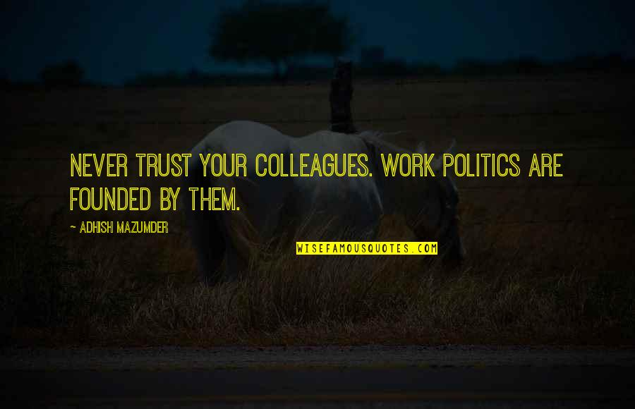 Never Trust Quotes By Adhish Mazumder: Never trust your colleagues. Work politics are founded