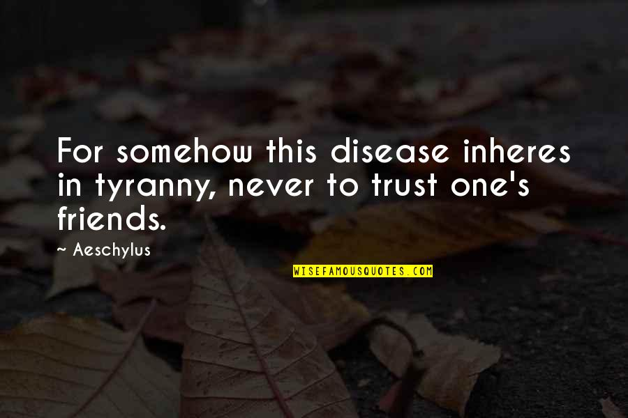 Never Trust Quotes By Aeschylus: For somehow this disease inheres in tyranny, never